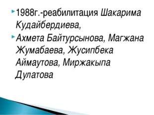 1988г.-реабилитация Шакарима Кудайбердиева, Ахмета Байтурсынова, Магжана Жума