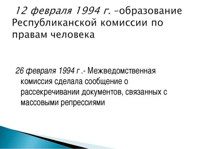 26 февраля 1994 г .- Межведомственная комиссия сделала сообщение о рассекреч...