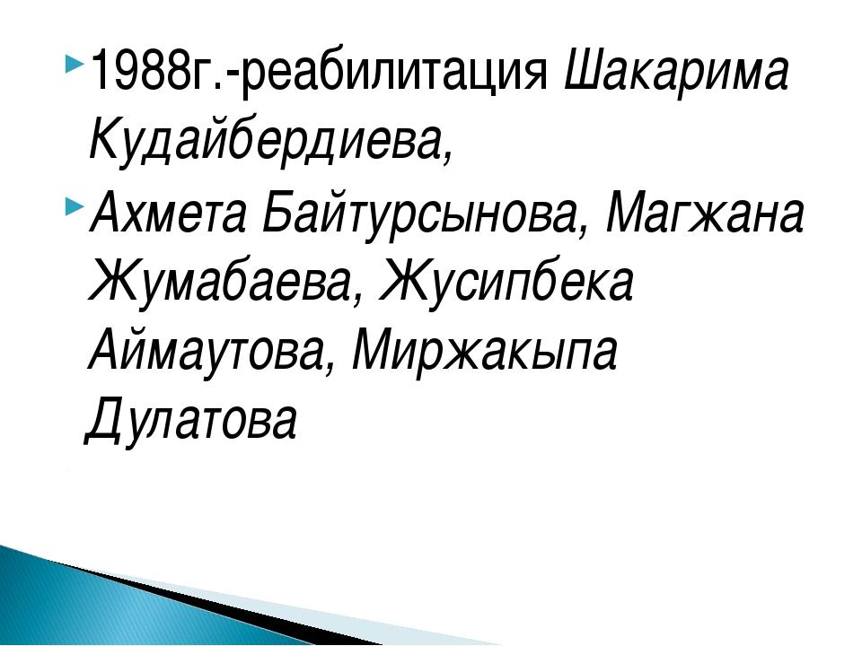1988г.-реабилитация Шакарима Кудайбердиева, Ахмета Байтурсынова, Магжана Жума...