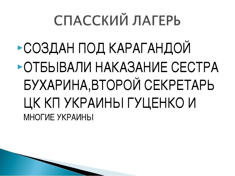 СОЗДАН ПОД КАРАГАНДОЙ ОТБЫВАЛИ НАКАЗАНИЕ СЕСТРА БУХАРИНА,ВТОРОЙ СЕКРЕТАРЬ ЦК...