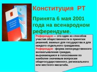 Конституция РТ Принята 6 мая 2001 года на всенародном референдуме. Референдум