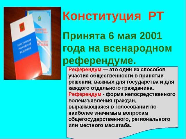 Конституция РТ Принята 6 мая 2001 года на всенародном референдуме. Референдум...