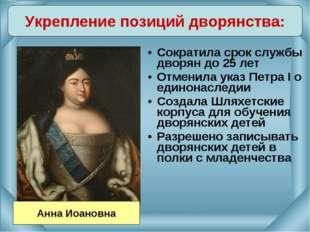 Сократила срок службы дворян до 25 лет Отменила указ Петра I о единонаследии