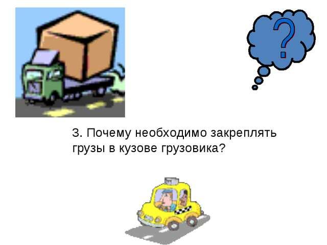 3. Почему необходимо закреплять грузы в кузове грузовика?