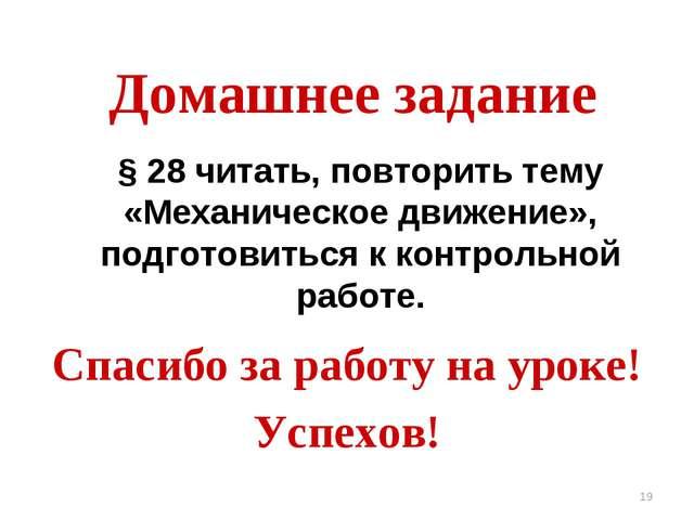 * Домашнее задание Спасибо за работу на уроке! Успехов! § 28 читать, повторит...