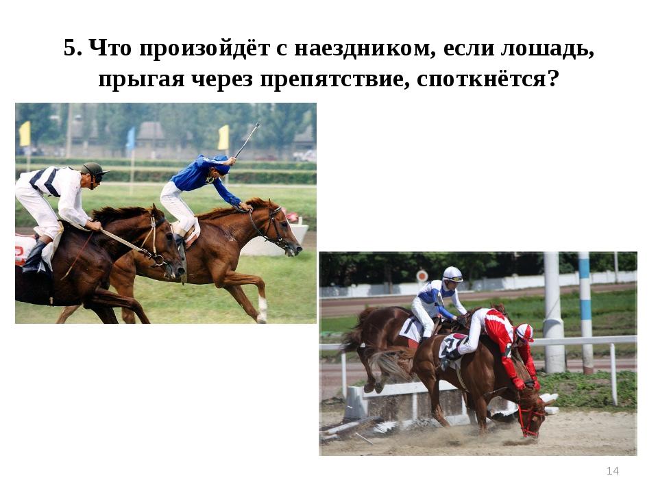 * 5. Что произойдёт с наездником, если лошадь, прыгая через препятствие, спот...