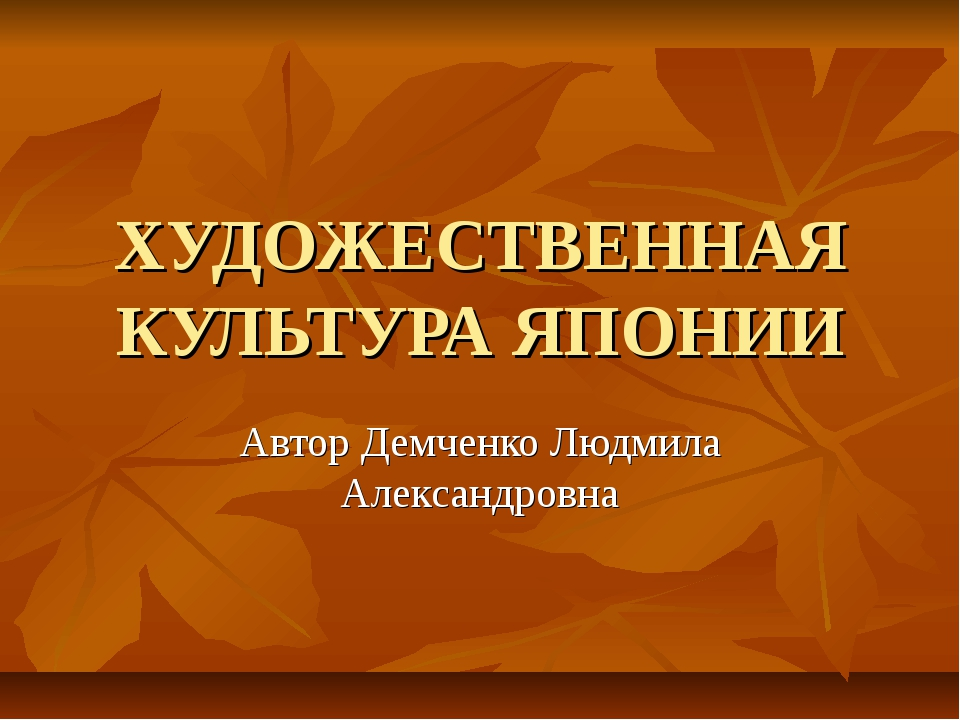 ХУДОЖЕСТВЕННАЯ КУЛЬТУРА ЯПОНИИ Автор Демченко Людмила Александровна