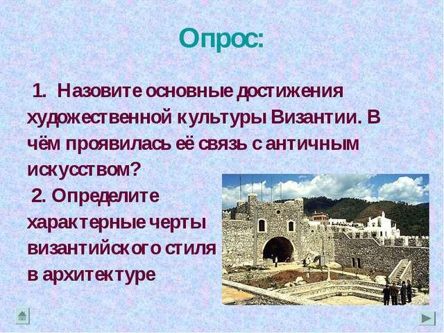 Опрос: 1. Назовите основные достижения художественной культуры Византии. В чё...