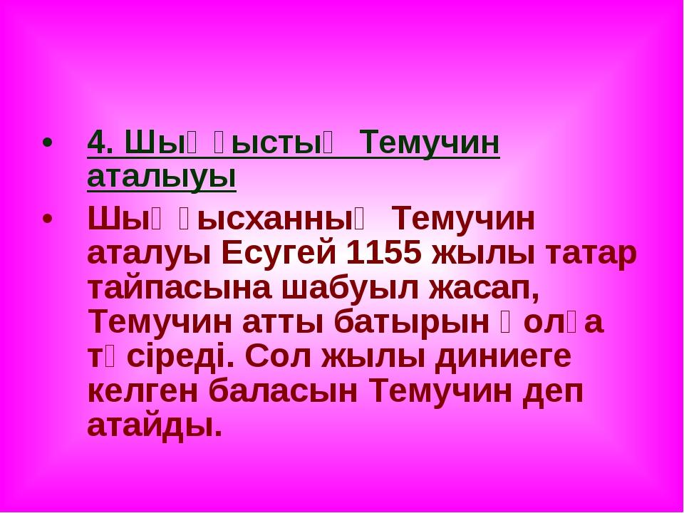 4. Шыңғыстың Темучин аталыуы Шыңғысханның Темучин аталуы Есугей 1155 жылы тат...