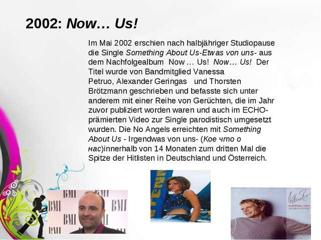 2002:Now… Us! Im Mai 2002 erschien nach halbjähriger Studiopause die Single...