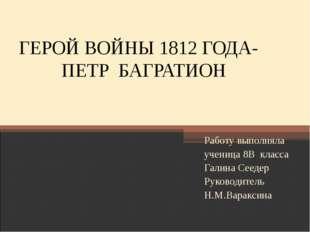 ГЕРОЙ ВОЙНЫ 1812 ГОДА- ПЕТР БАГРАТИОН Работу выполняла ученица 8В класса Гали