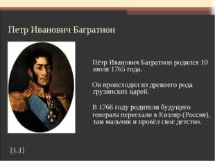 Петр Иванович Багратион Пётр Иванович Багратион родился 10 июля 1765 года. О