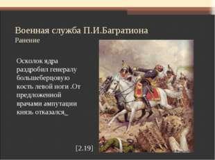 Военная служба П.И.Багратиона Ранение Осколок ядра раздробил генералу большеб
