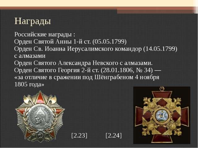 Награды Российские награды : Орден Святой Анны 1-й ст. (05.05.1799) Орден Св...