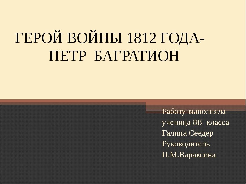 ГЕРОЙ ВОЙНЫ 1812 ГОДА- ПЕТР БАГРАТИОН Работу выполняла ученица 8В класса Гали...