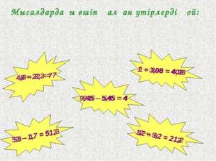Мысалдардағы өшіп қалған үтірлерді қой: 12 + 92 = 212 48 + 22 = 7 1 + 308 = 4