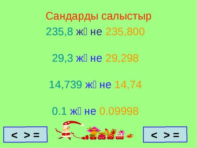 Сандарды салыстыр 235,8 және 235,800 29,3 және 29,298 14,739 және 14,74 0.1 ж...