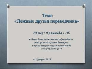 Тема «Ложные друзья переводчика» Автор: Колишева С.И. педагог дополнительного