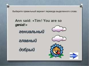 Выберите правильный вариант перевода выделенного слова: добрый Ann said: «Tim