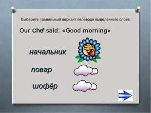 Выберите правильный вариант перевода выделенного слова: Our Chef said: «Good