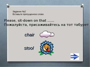 Задание №2 Вставьте пропущенное слово. chair stool Please, sit-down on that …