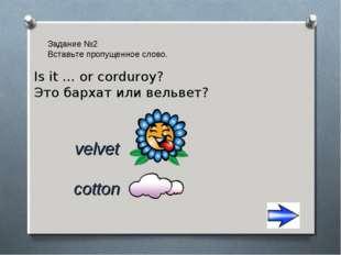 Задание №2 Вставьте пропущенное слово. cotton velvet Is it … or corduroy? Это