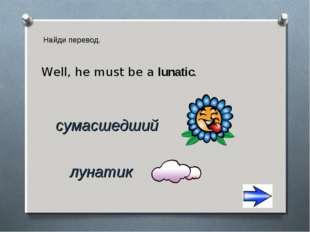 Найди перевод. лунатик сумасшедший Well, he must be a lunatic.