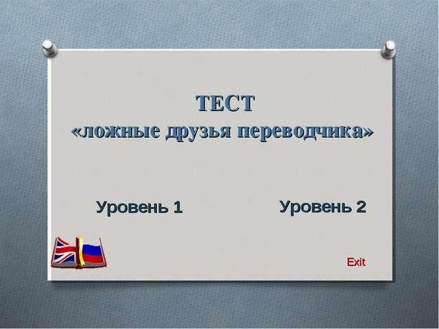 ТЕСТ «ложные друзья переводчика» Уровень 1 Уровень 2 Exit