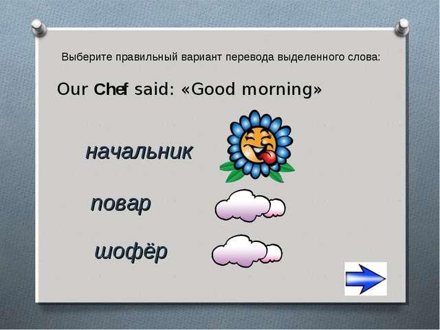 Выберите правильный вариант перевода выделенного слова: Our Chef said: «Good...