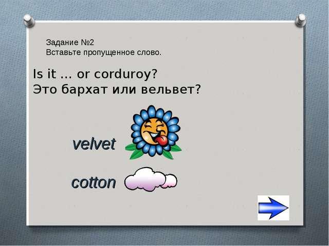 Задание №2 Вставьте пропущенное слово. cotton velvet Is it … or corduroy? Это...