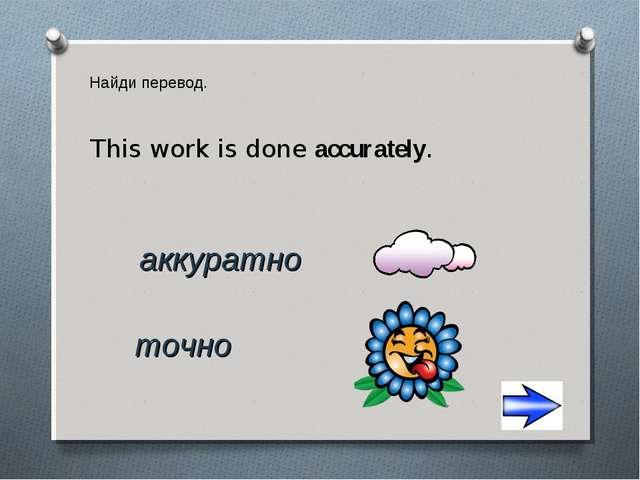 Найди перевод. аккуратно точно This work is done accurately.