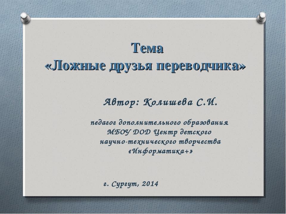 Тема «Ложные друзья переводчика» Автор: Колишева С.И. педагог дополнительного...