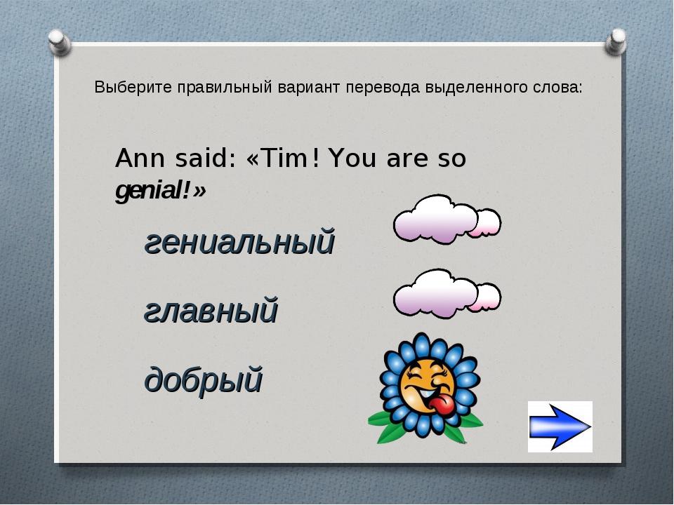 Выберите правильный вариант перевода выделенного слова: добрый Ann said: «Tim...