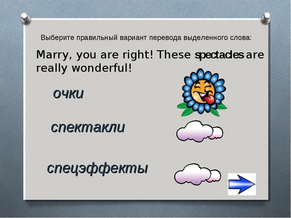 Выберите правильный вариант перевода выделенного слова: очки Marry, you are r...