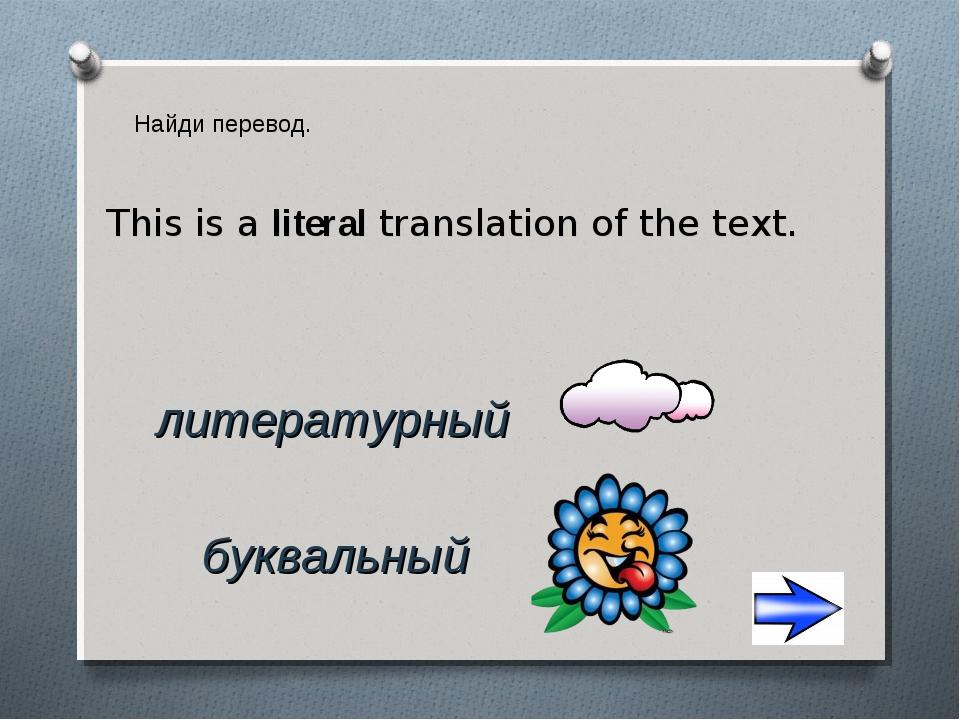 Найди перевод. литературный буквальный This is a literal translation of the t...