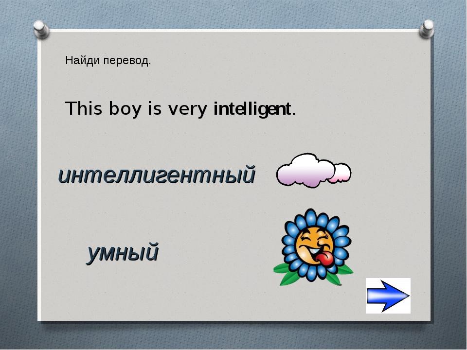 Найди перевод. интеллигентный умный This boy is very intelligent.