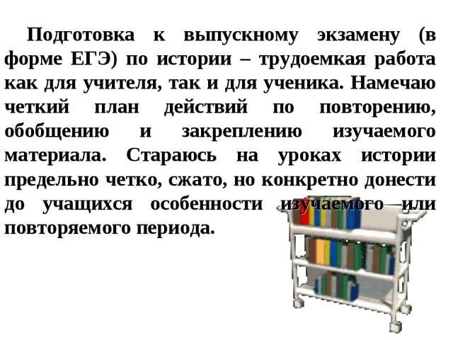 Подготовка к выпускному экзамену (в форме ЕГЭ) по истории – трудоемкая работа...