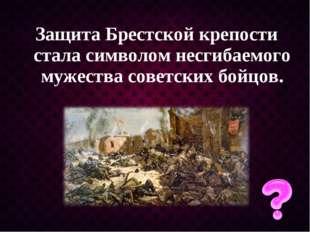 Защита Брестской крепости стала символом несгибаемого мужества советских бойц