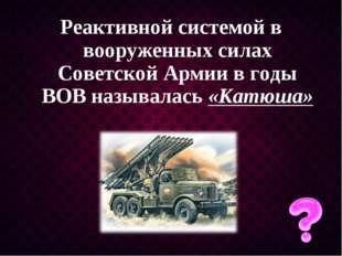 Реактивной системой в вооруженных силах Советской Армии в годы ВОВ называлась