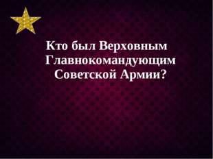 Кто был Верховным Главнокомандующим Советской Армии?