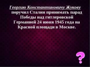 Георгию Константиновичу Жукову поручил Сталин принимать парад Победы над гитл