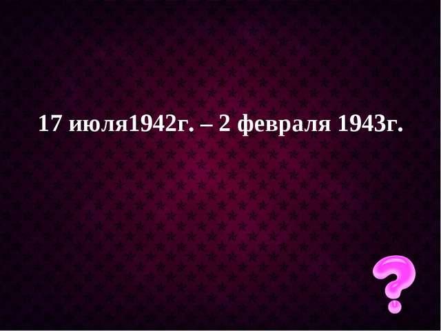 17 июля1942г. – 2 февраля 1943г.