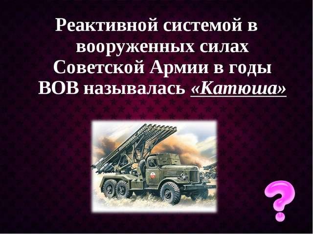 Реактивной системой в вооруженных силах Советской Армии в годы ВОВ называлась...