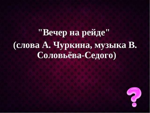 """""""Вечер на рейде"""" (слова А. Чуркина, музыка В. Соловьёва-Седого)"""
