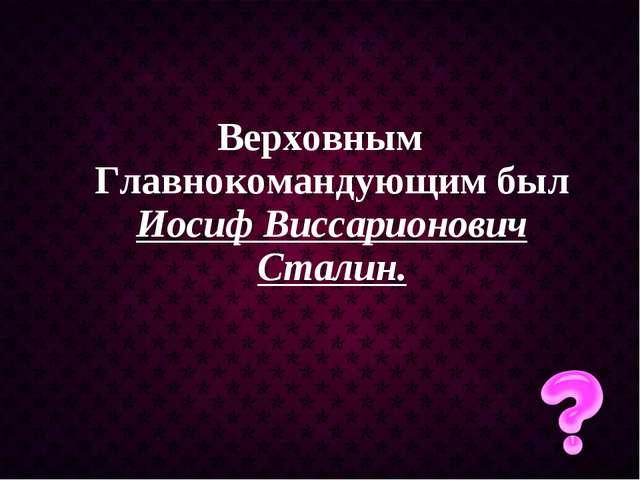 Верховным Главнокомандующим был Иосиф Виссарионович Сталин.