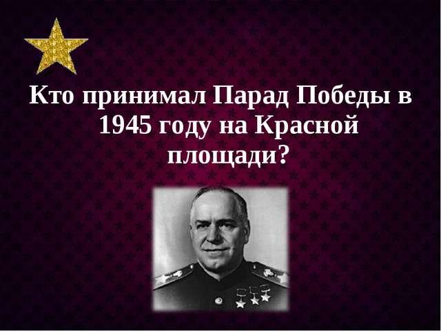 Кто принимал Парад Победы в 1945 году на Красной площади?