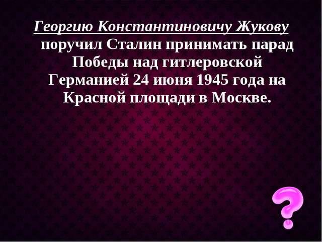 Георгию Константиновичу Жукову поручил Сталин принимать парад Победы над гитл...