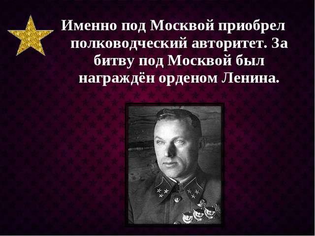 Именно под Москвой приобрел полководческий авторитет. За битву под Москвой бы...