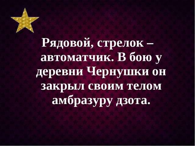Рядовой, стрелок – автоматчик. В бою у деревни Чернушки он закрыл своим телом...