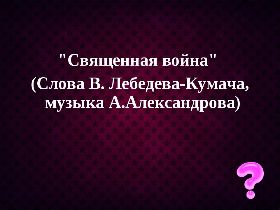 """Священная война"" (Слова В. Лебедева-Кумача, музыка А.Александрова)"